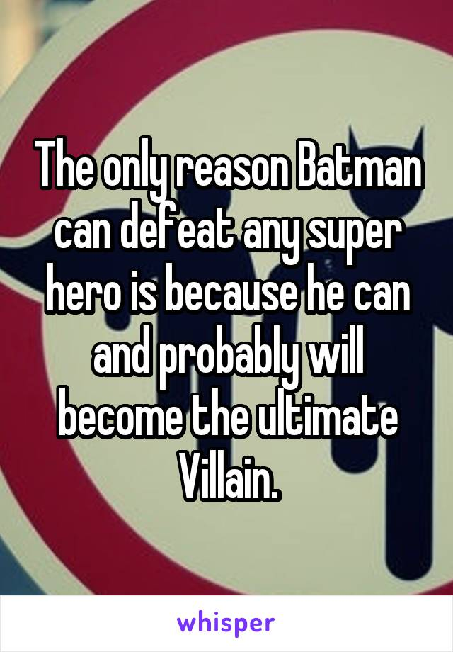 The only reason Batman can defeat any super hero is because he can and probably will become the ultimate Villain.