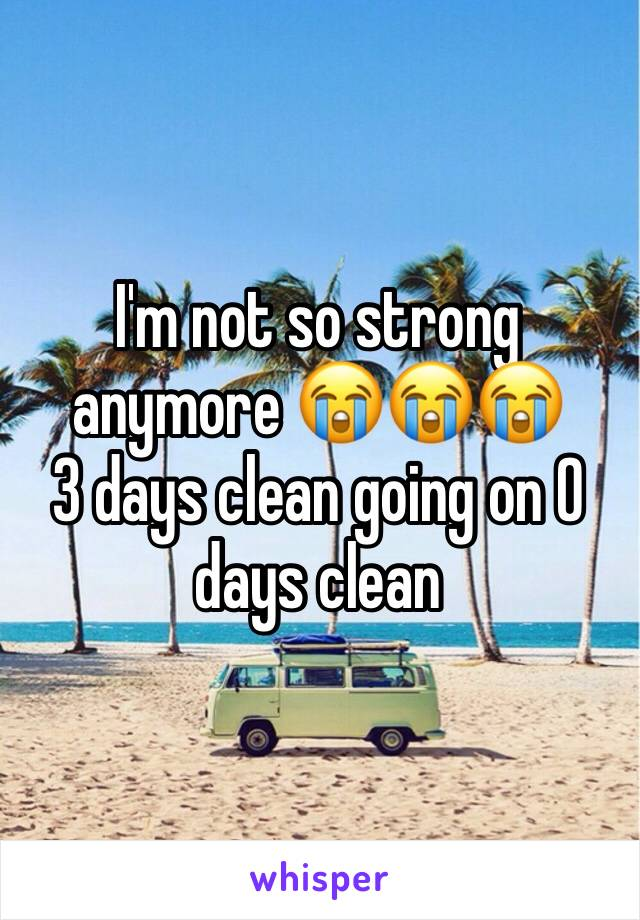 I'm not so strong anymore 😭😭😭  3 days clean going on 0 days clean