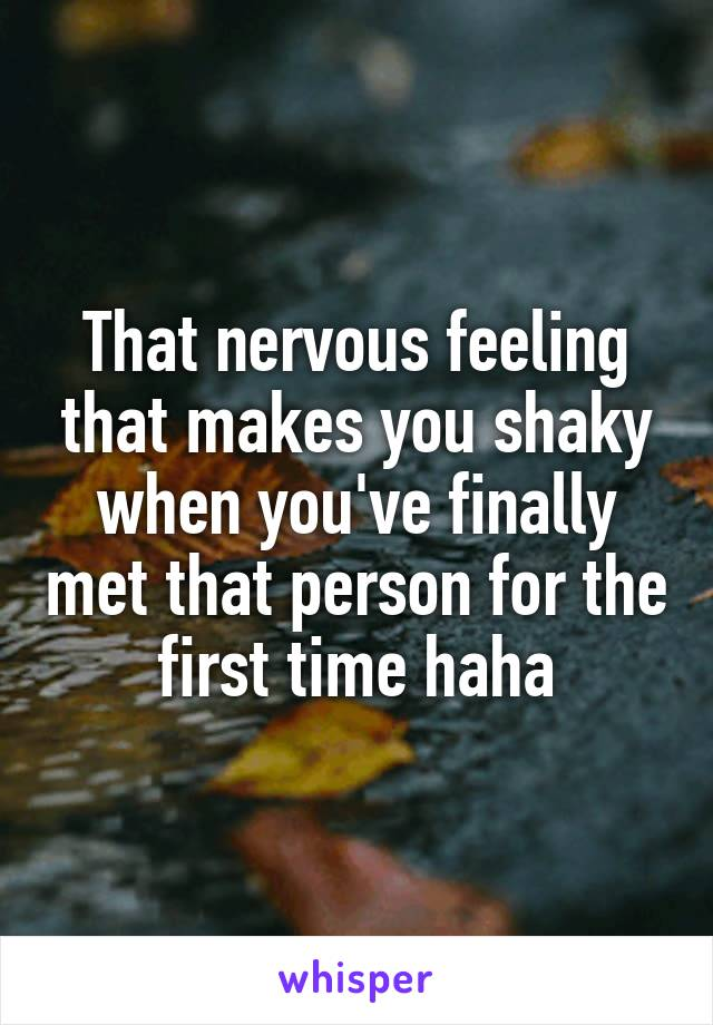 That nervous feeling that makes you shaky when you've finally met that person for the first time haha