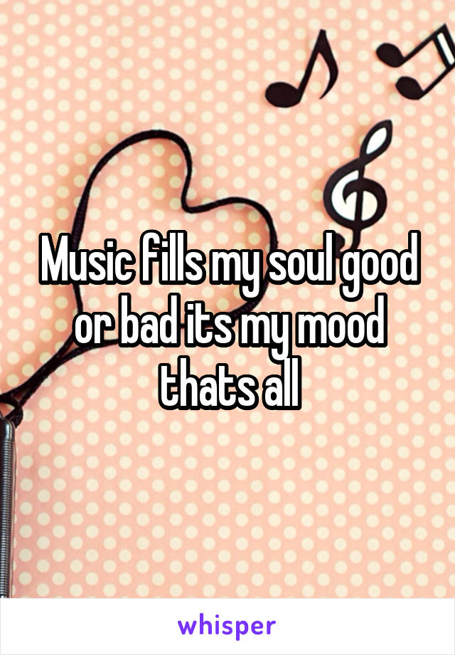 Music fills my soul good or bad its my mood thats all