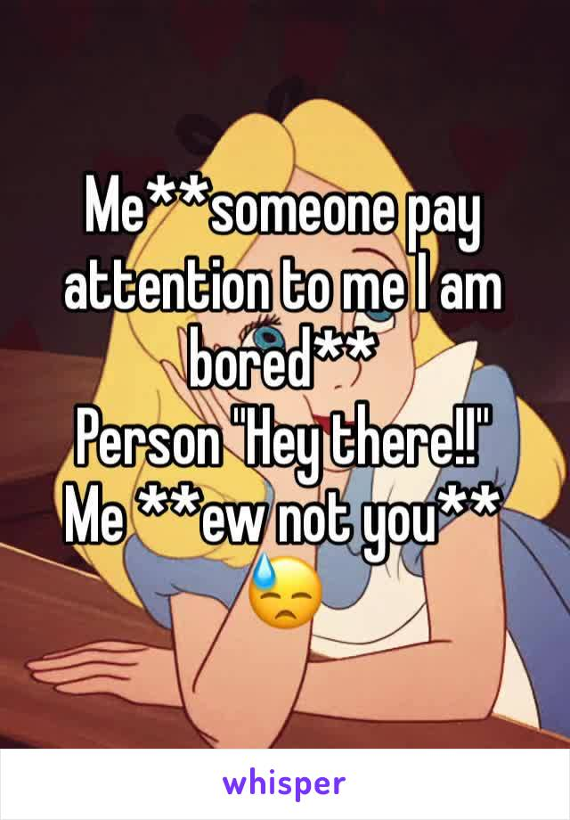 """Me**someone pay attention to me I am bored** Person """"Hey there!!"""" Me **ew not you**  😓"""