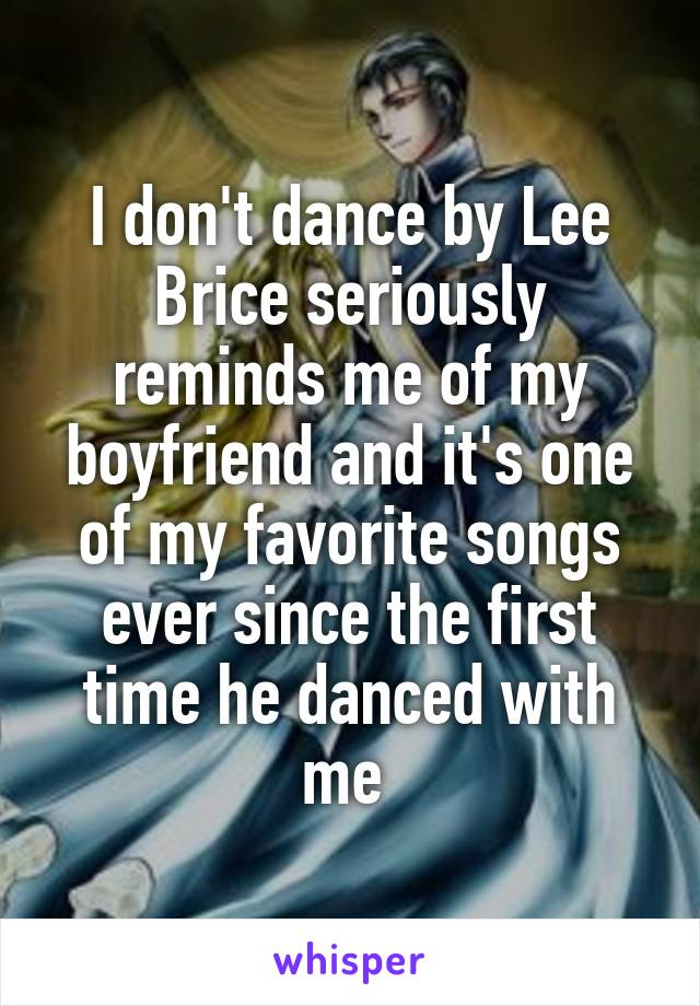 I don't dance by Lee Brice seriously reminds me of my boyfriend and it's one of my favorite songs ever since the first time he danced with me