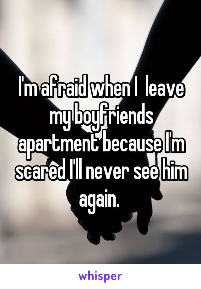 I'm afraid when I  leave my boyfriends apartment because I'm scared I'll never see him again.