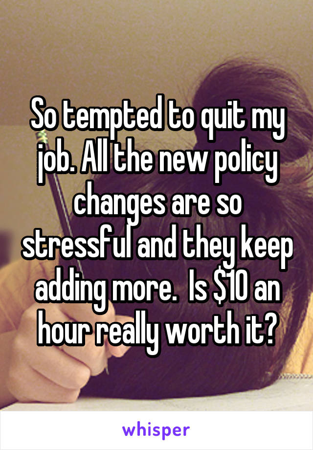 So tempted to quit my job. All the new policy changes are so stressful and they keep adding more.  Is $10 an hour really worth it?