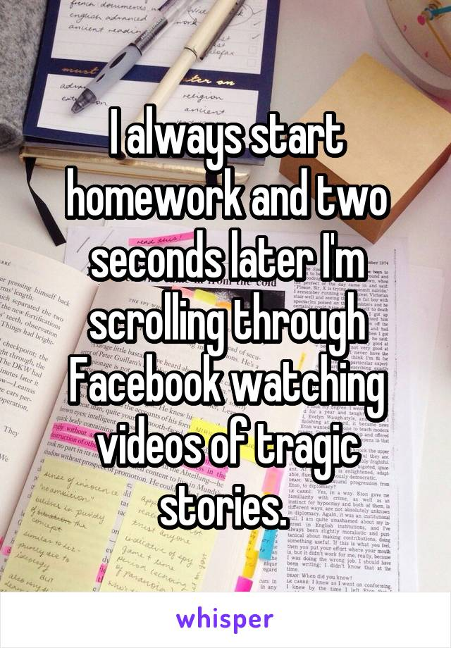 I always start homework and two seconds later I'm scrolling through Facebook watching videos of tragic stories.