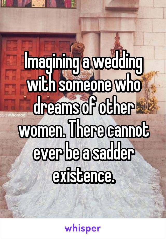 Imagining a wedding with someone who dreams of other women. There cannot ever be a sadder existence.