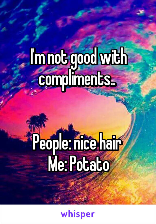 I'm not good with compliments..    People: nice hair  Me: Potato