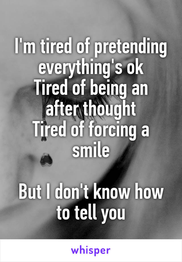 I'm tired of pretending everything's ok Tired of being an after thought Tired of forcing a smile  But I don't know how to tell you