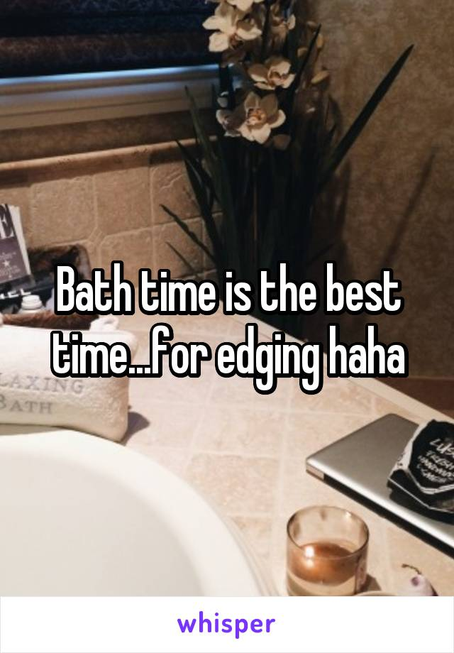 Bath time is the best time...for edging haha