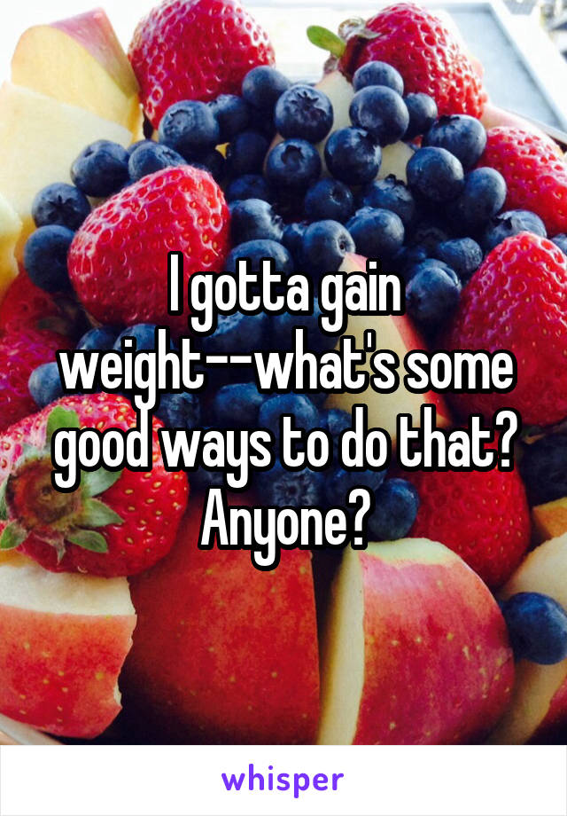 I gotta gain weight--what's some good ways to do that? Anyone?