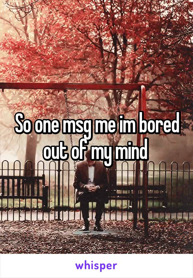 So one msg me im bored out of my mind