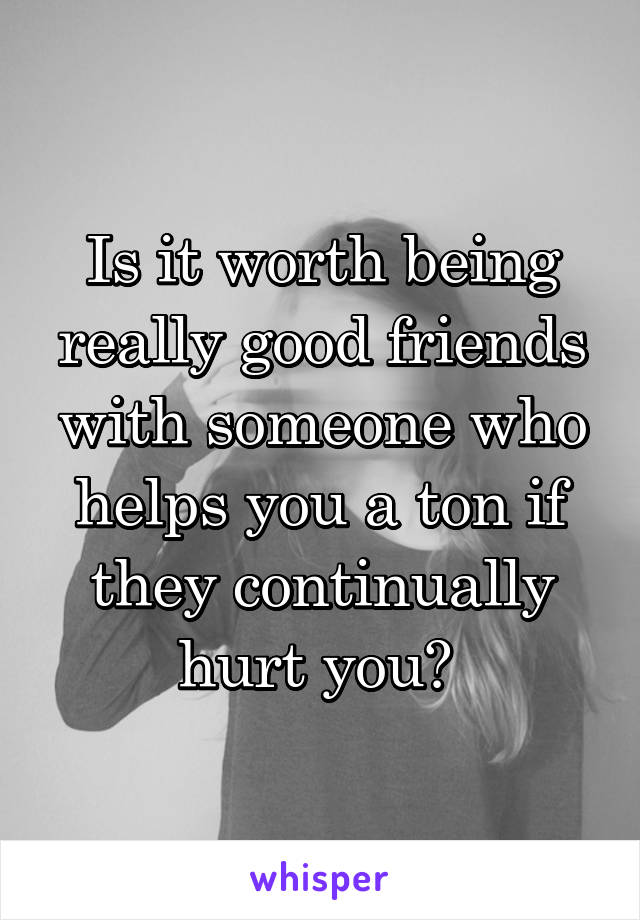 Is it worth being really good friends with someone who helps you a ton if they continually hurt you?