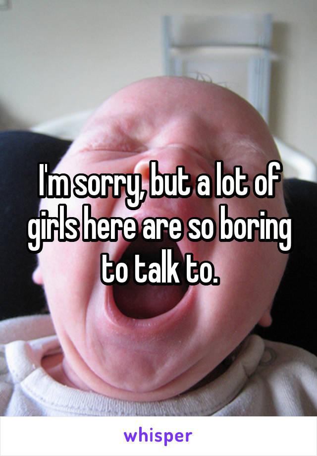 I'm sorry, but a lot of girls here are so boring to talk to.