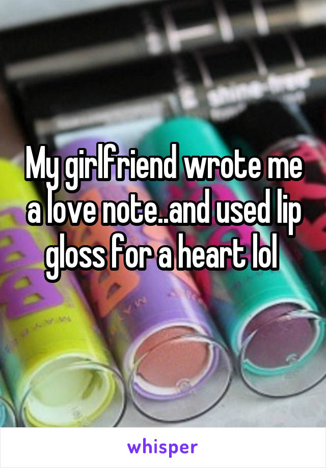 My girlfriend wrote me a love note..and used lip gloss for a heart lol