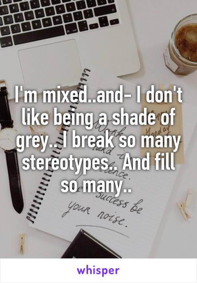I'm mixed..and- I don't like being a shade of grey.. I break so many stereotypes.. And fill so many..