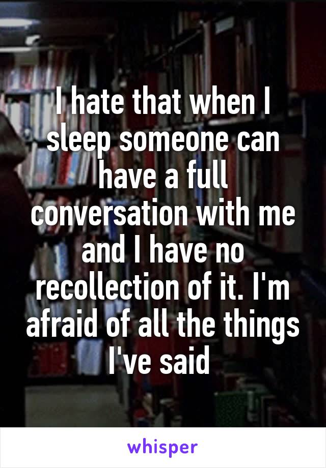 I hate that when I sleep someone can have a full conversation with me and I have no recollection of it. I'm afraid of all the things I've said
