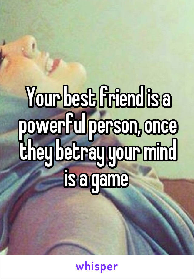 Your best friend is a powerful person, once they betray your mind is a game