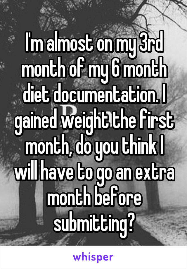 I'm almost on my 3rd month of my 6 month diet documentation. I gained weight the first month, do you think I will have to go an extra month before submitting?