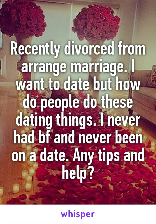 Recently divorced from arrange marriage. I want to date but how do people do these dating things. I never had bf and never been on a date. Any tips and help?