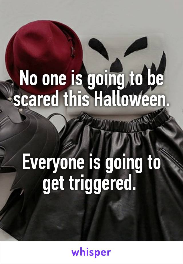No one is going to be scared this Halloween.   Everyone is going to get triggered.