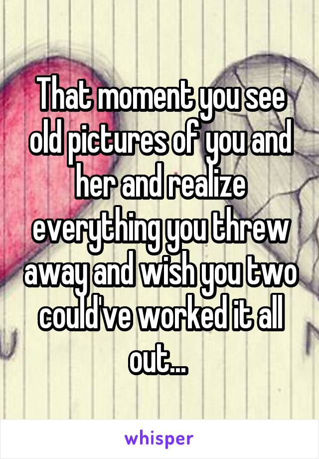 That moment you see old pictures of you and her and realize everything you threw away and wish you two could've worked it all out...