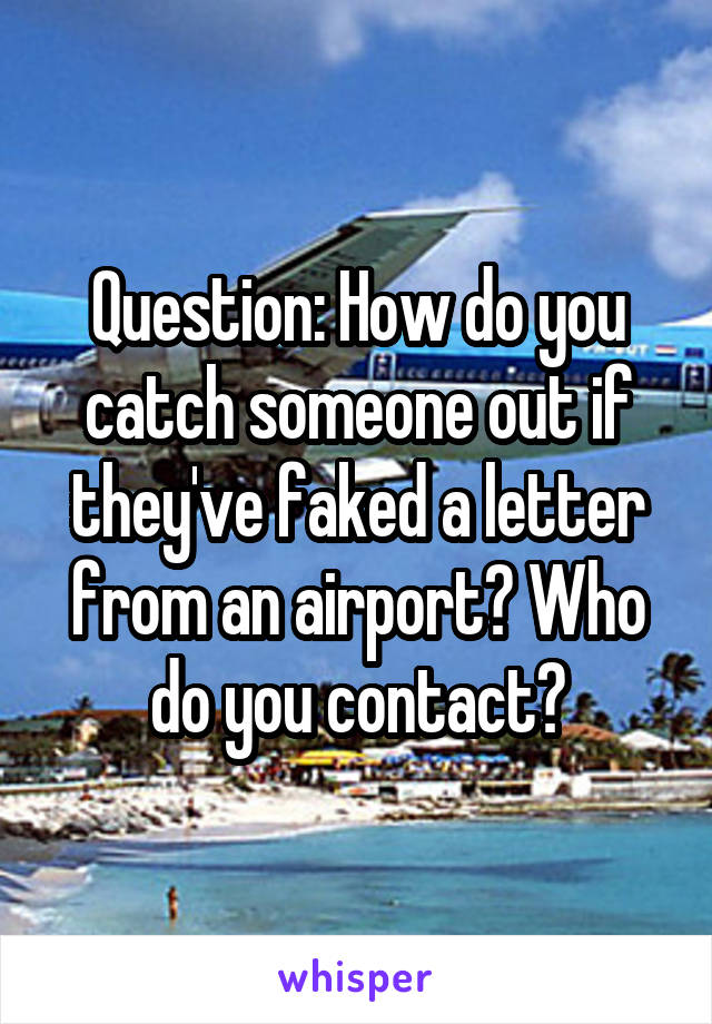 Question: How do you catch someone out if they've faked a letter from an airport? Who do you contact?