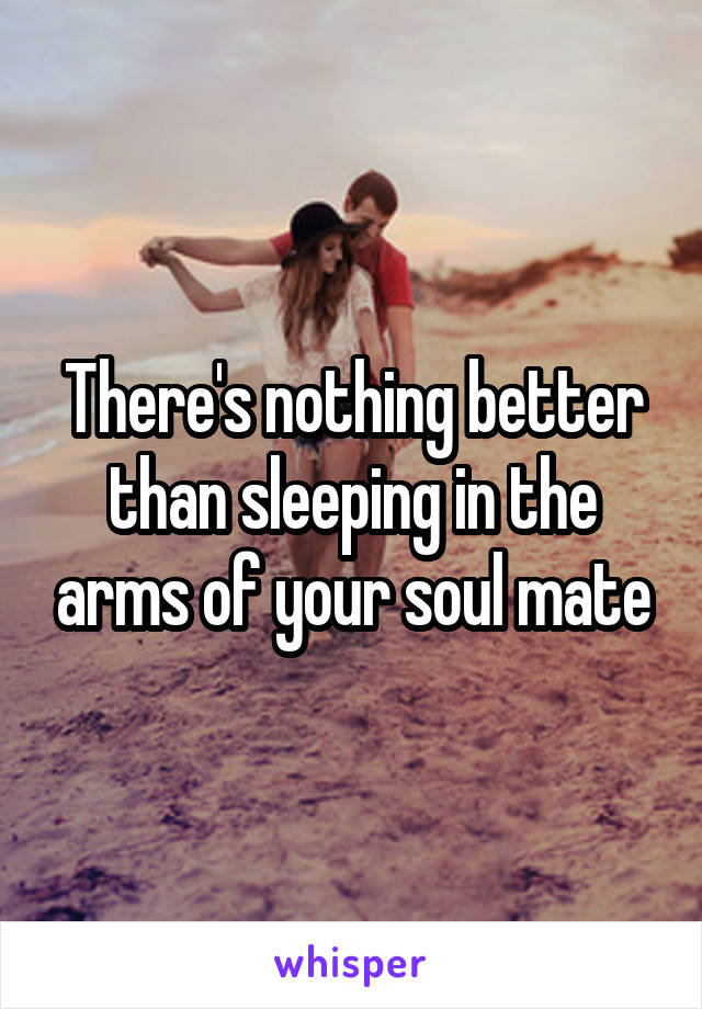 There's nothing better than sleeping in the arms of your soul mate