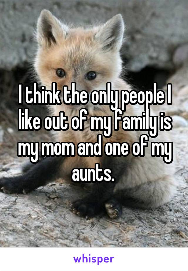 I think the only people I like out of my family is my mom and one of my aunts.