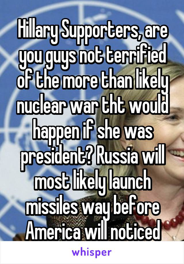 Hillary Supporters, are you guys not terrified of the more than likely nuclear war tht would happen if she was president? Russia will most likely launch missiles way before America will noticed