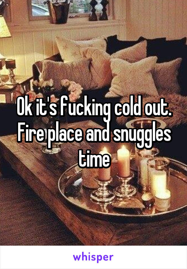 Ok it's fucking cold out. Fire place and snuggles time