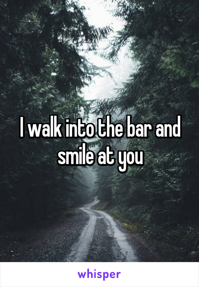 I walk into the bar and smile at you