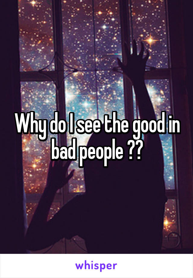 Why do I see the good in bad people ??
