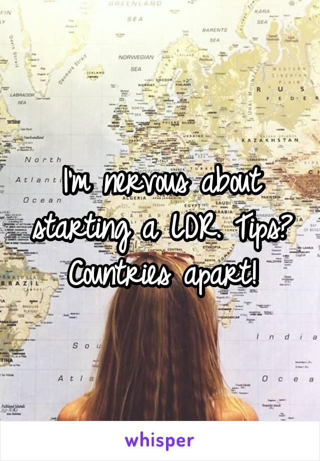 I'm nervous about starting a LDR. Tips? Countries apart!