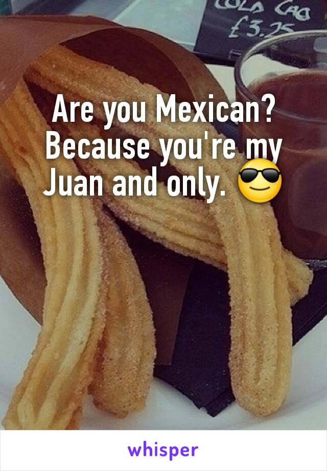 Are you Mexican? Because you're my Juan and only. 😎
