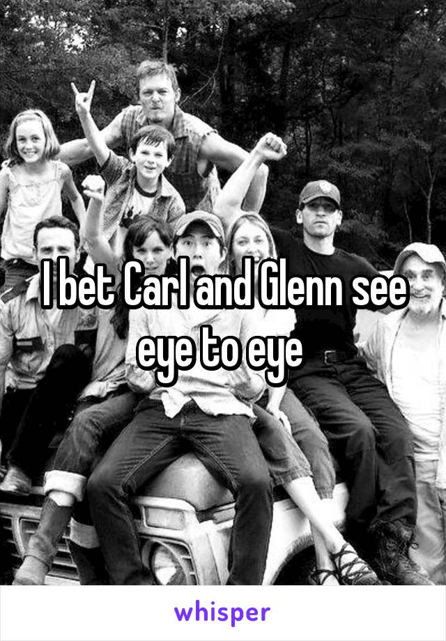 I bet Carl and Glenn see eye to eye