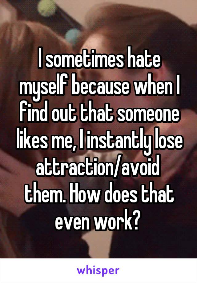 I sometimes hate myself because when I find out that someone likes me, I instantly lose attraction/avoid  them. How does that even work?
