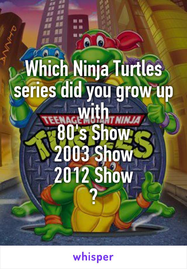 Which Ninja Turtles series did you grow up with 80's Show 2003 Show 2012 Show ?