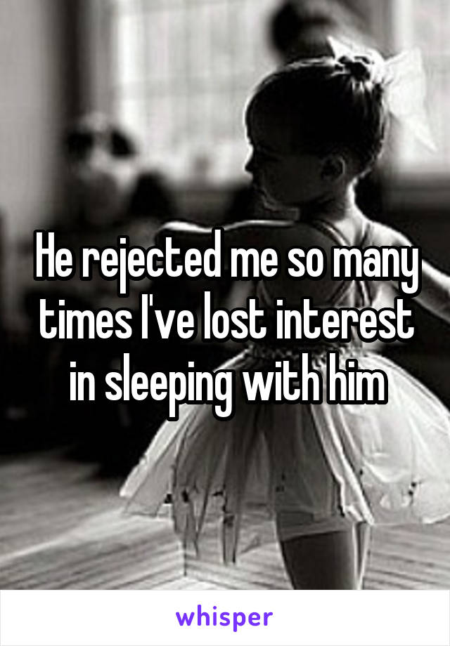 He rejected me so many times I've lost interest in sleeping with him