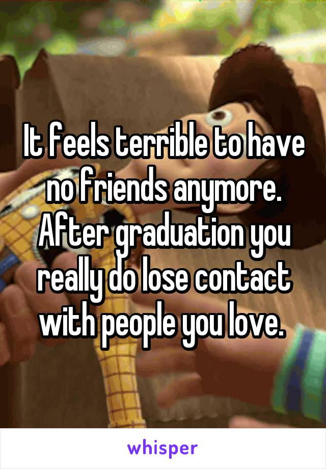 It feels terrible to have no friends anymore. After graduation you really do lose contact with people you love.