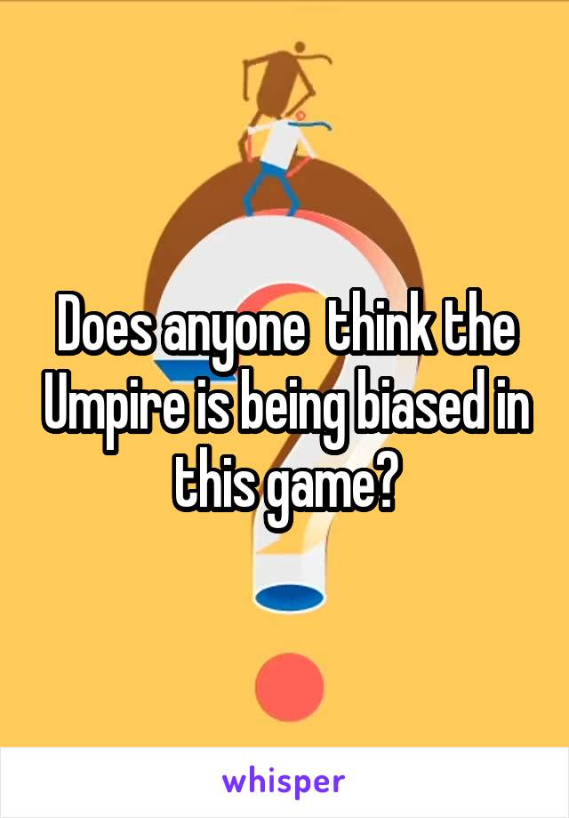 Does anyone  think the Umpire is being biased in this game?