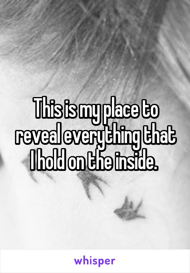 This is my place to reveal everything that I hold on the inside.