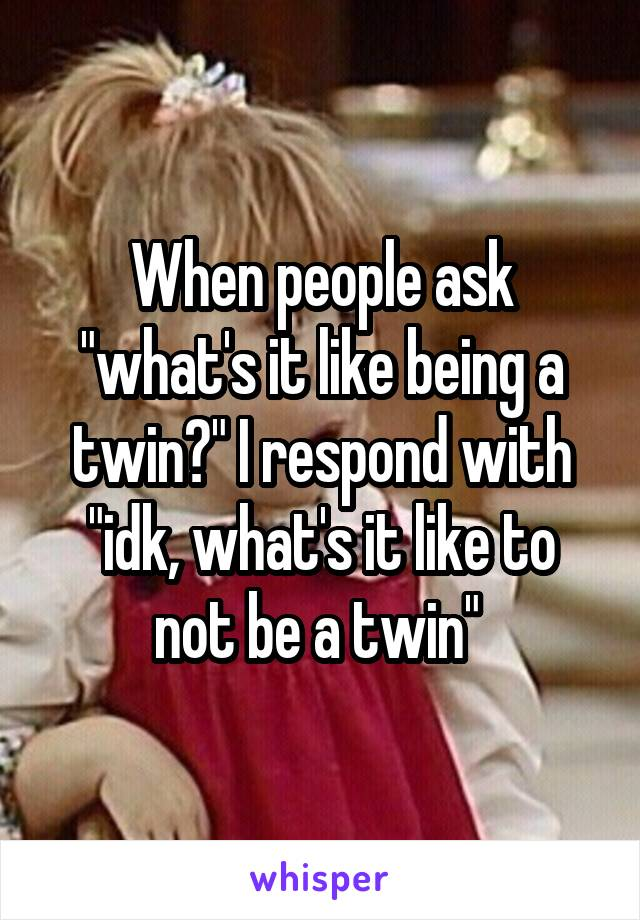 "When people ask ""what's it like being a twin?"" I respond with ""idk, what's it like to not be a twin"""