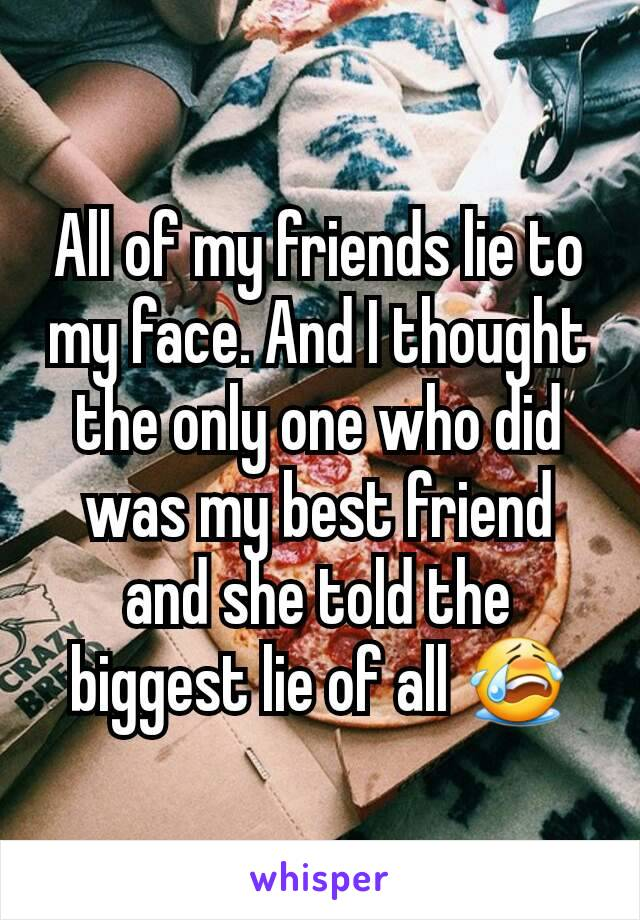 All of my friends lie to my face. And I thought the only one who did was my best friend and she told the biggest lie of all 😭