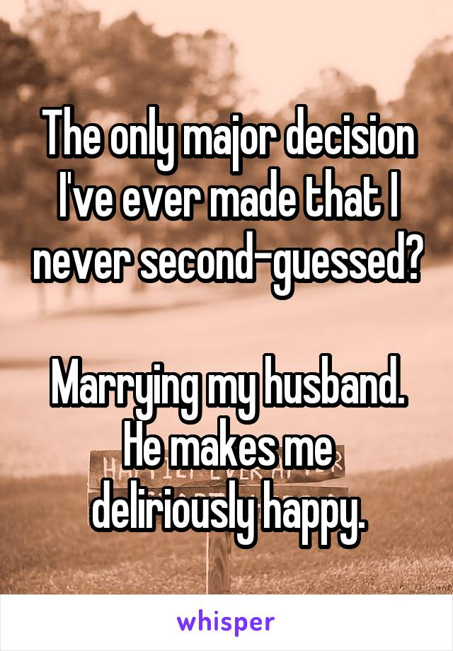 The only major decision I've ever made that I never second-guessed?  Marrying my husband. He makes me deliriously happy.