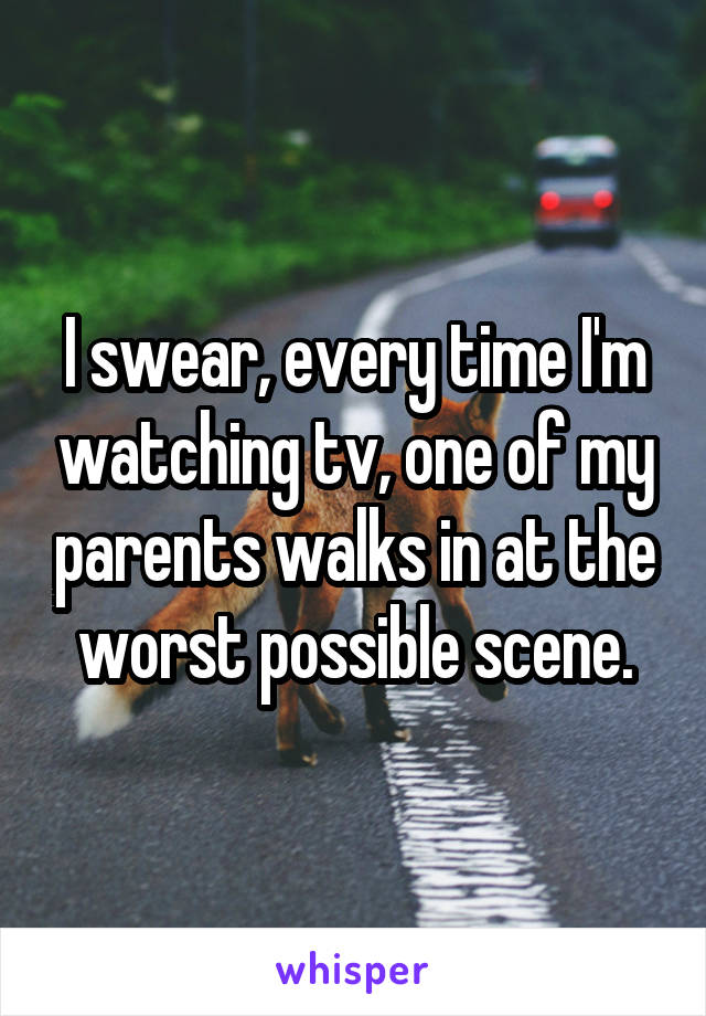 I swear, every time I'm watching tv, one of my parents walks in at the worst possible scene.