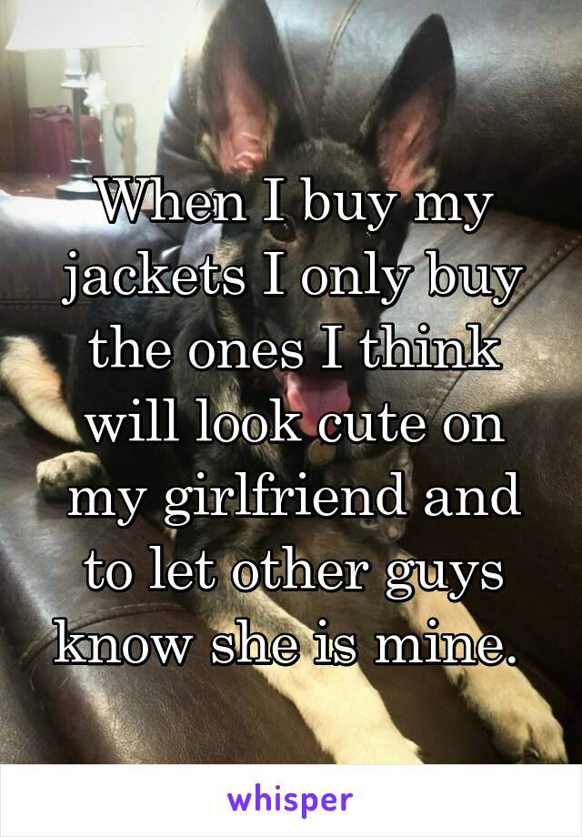 When I buy my jackets I only buy the ones I think will look cute on my girlfriend and to let other guys know she is mine.