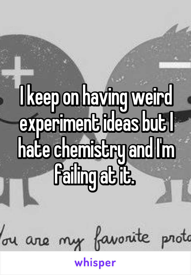 I keep on having weird experiment ideas but I hate chemistry and I'm failing at it.