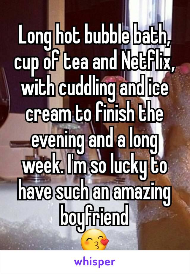 Long hot bubble bath, cup of tea and Netflix, with cuddling and ice cream to finish the evening and a long week. I'm so lucky to have such an amazing boyfriend 😙