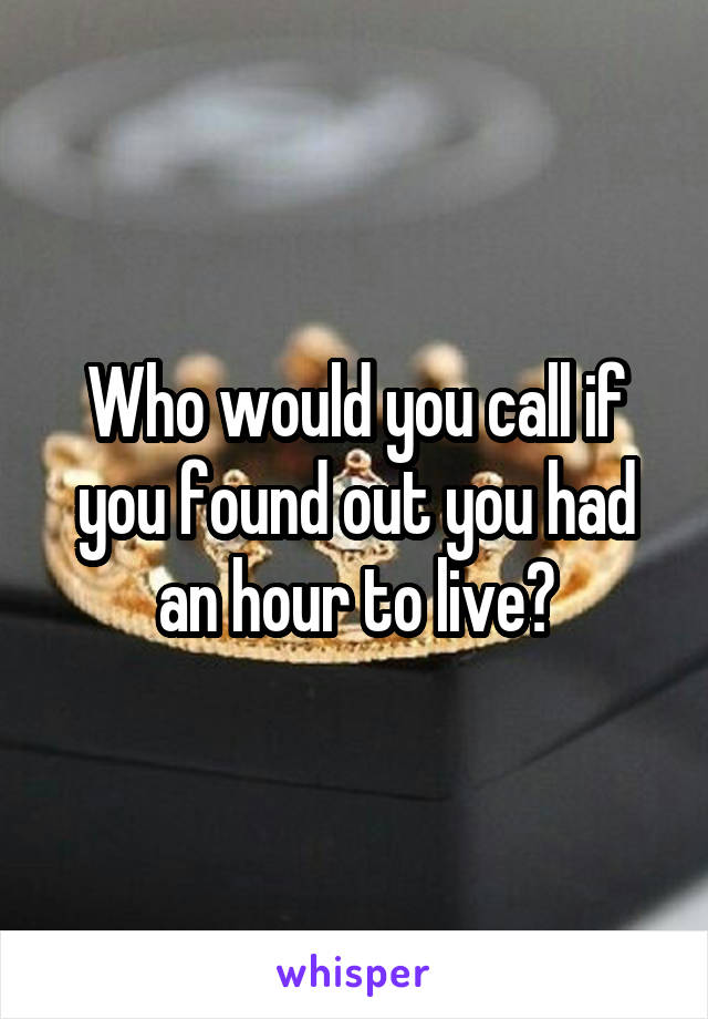 Who would you call if you found out you had an hour to live?