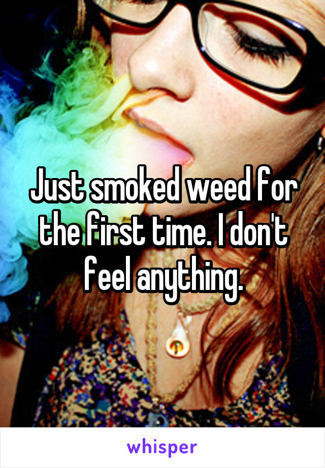 Just smoked weed for the first time. I don't feel anything.